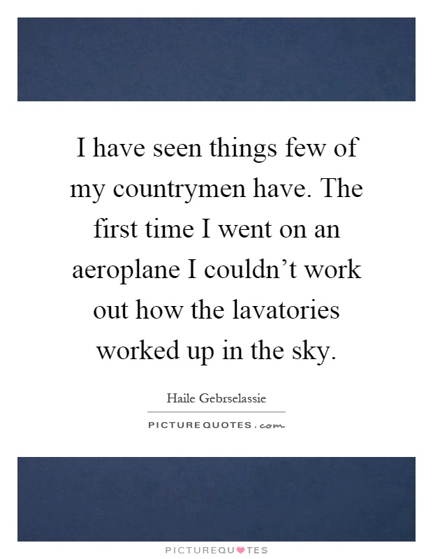 I have seen things few of my countrymen have. The first time I went on an aeroplane I couldn't work out how the lavatories worked up in the sky Picture Quote #1