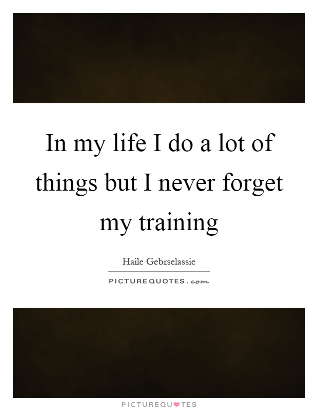 In my life I do a lot of things but I never forget my training Picture Quote #1