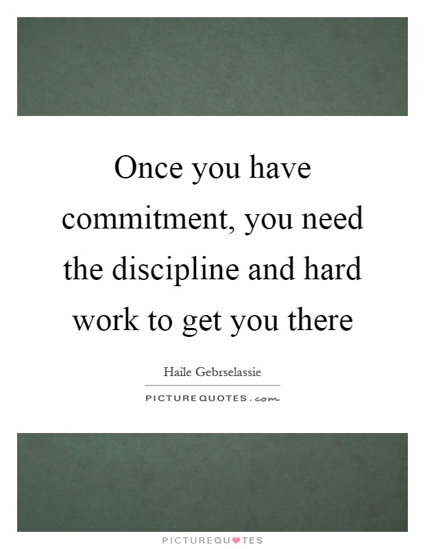 Once you have commitment, you need the discipline and hard work to get you there Picture Quote #1