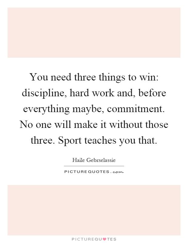 You need three things to win: discipline, hard work and, before everything maybe, commitment. No one will make it without those three. Sport teaches you that Picture Quote #1