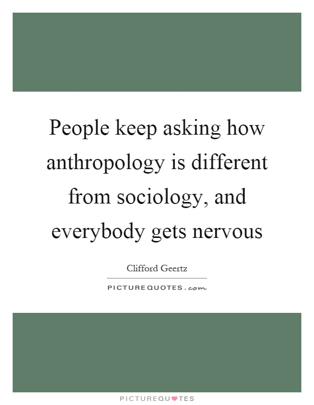People keep asking how anthropology is different from sociology, and everybody gets nervous Picture Quote #1