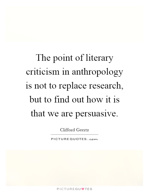 The point of literary criticism in anthropology is not to replace research, but to find out how it is that we are persuasive Picture Quote #1