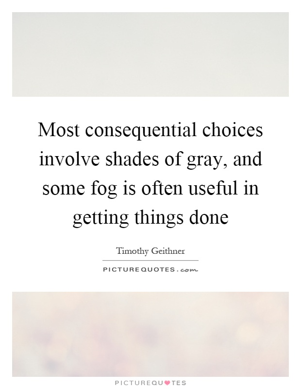 Most consequential choices involve shades of gray, and some fog is often useful in getting things done Picture Quote #1