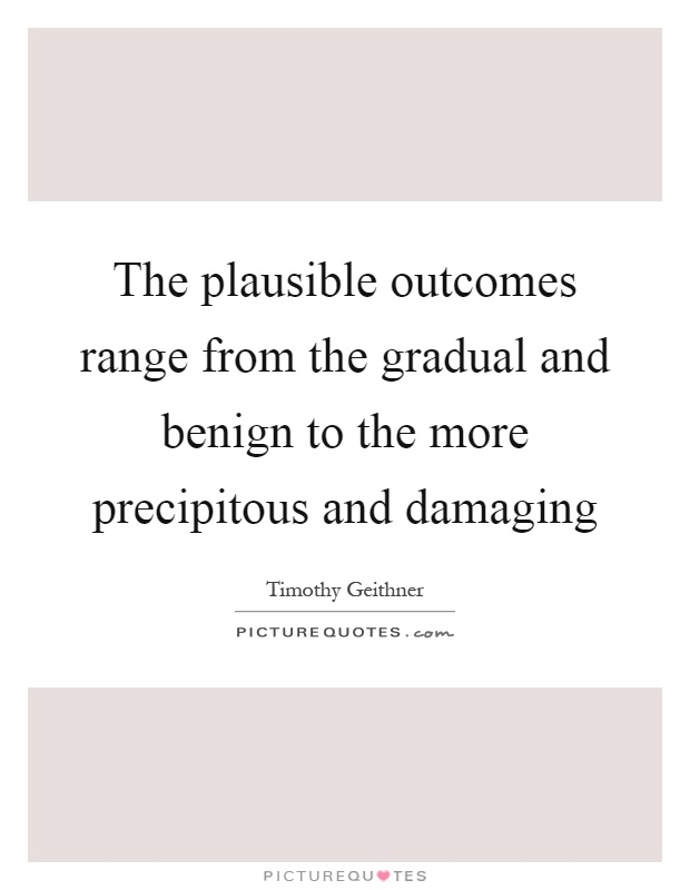 The plausible outcomes range from the gradual and benign to the more precipitous and damaging Picture Quote #1