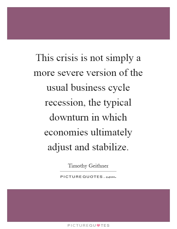 This crisis is not simply a more severe version of the usual business cycle recession, the typical downturn in which economies ultimately adjust and stabilize Picture Quote #1