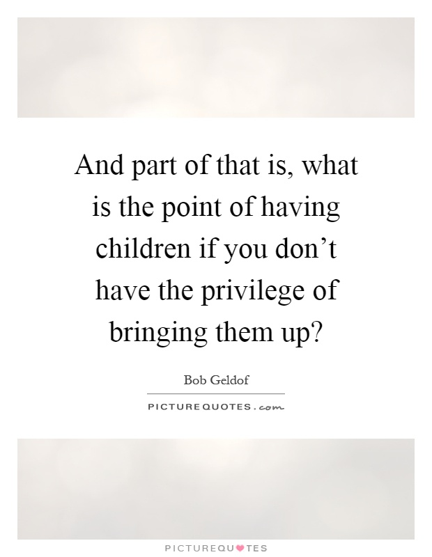 And part of that is, what is the point of having children if you don't have the privilege of bringing them up? Picture Quote #1