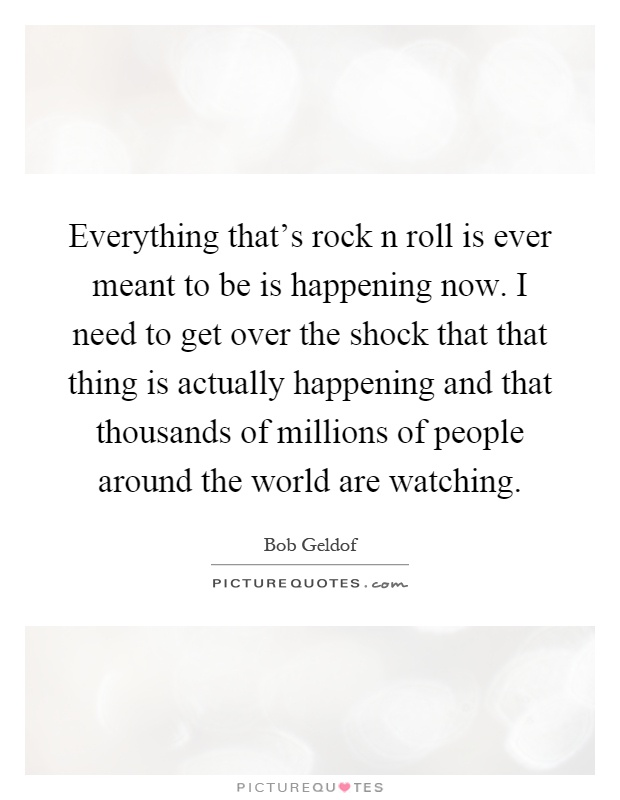 Everything that's rock n roll is ever meant to be is happening now. I need to get over the shock that that thing is actually happening and that thousands of millions of people around the world are watching Picture Quote #1