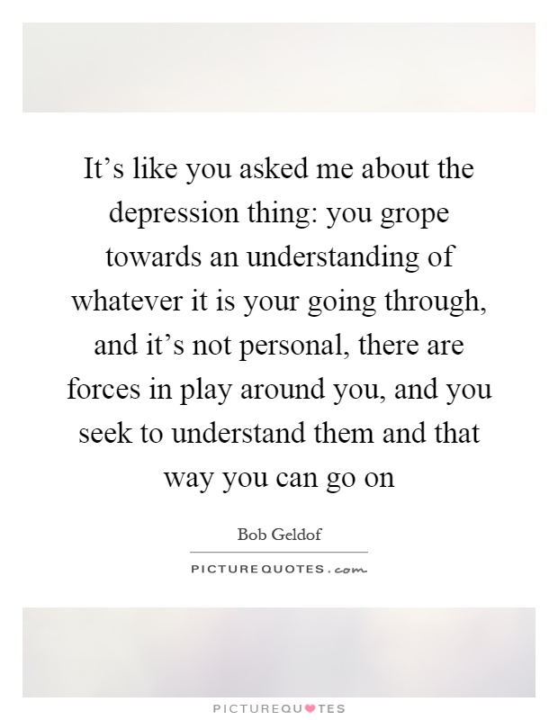 It's like you asked me about the depression thing: you grope towards an understanding of whatever it is your going through, and it's not personal, there are forces in play around you, and you seek to understand them and that way you can go on Picture Quote #1
