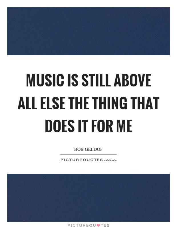 Music is still above all else the thing that does it for me Picture Quote #1