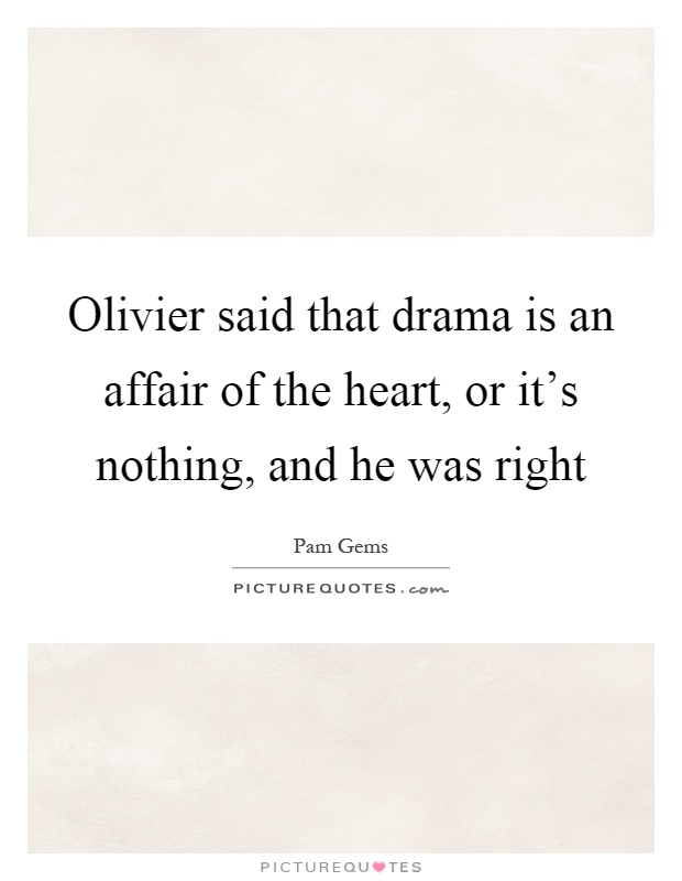 Olivier said that drama is an affair of the heart, or it's nothing, and he was right Picture Quote #1