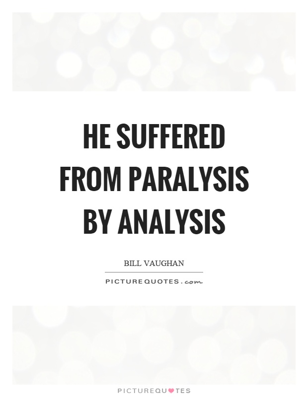 He suffered from paralysis by analysis Picture Quote #1