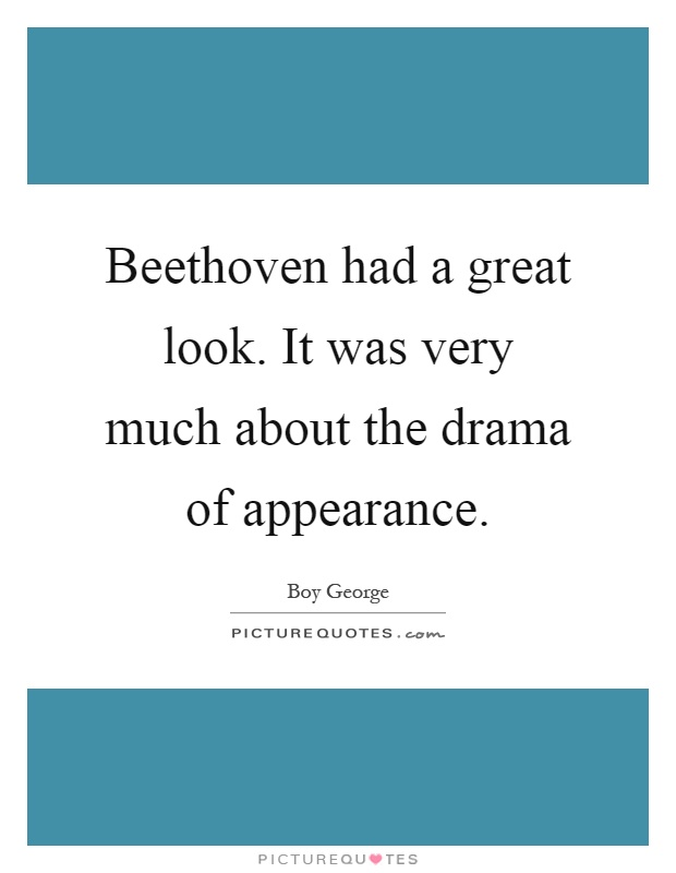 Beethoven had a great look. It was very much about the drama of appearance Picture Quote #1