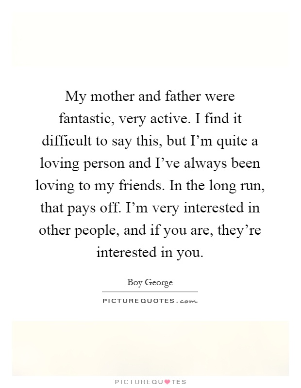 My mother and father were fantastic, very active. I find it difficult to say this, but I'm quite a loving person and I've always been loving to my friends. In the long run, that pays off. I'm very interested in other people, and if you are, they're interested in you Picture Quote #1