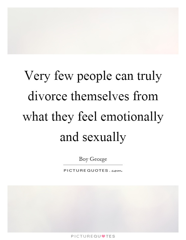 Very few people can truly divorce themselves from what they feel emotionally and sexually Picture Quote #1