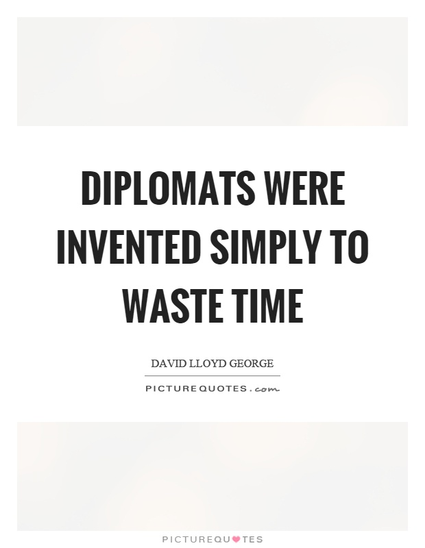 Diplomats were invented simply to waste time Picture Quote #1