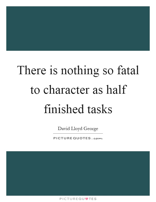There is nothing so fatal to character as half finished tasks Picture Quote #1