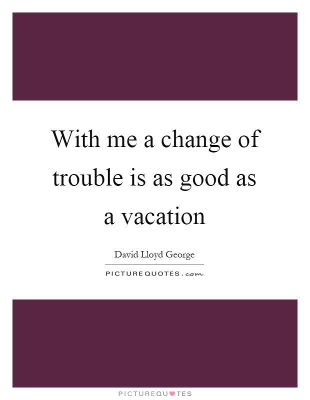 With me a change of trouble is as good as a vacation Picture Quote #1