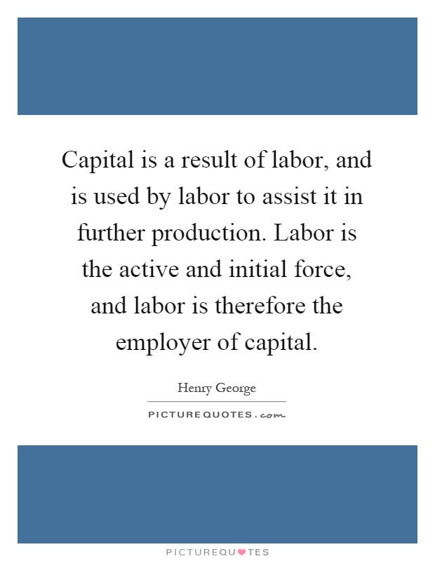 Capital is a result of labor, and is used by labor to assist it in further production. Labor is the active and initial force, and labor is therefore the employer of capital Picture Quote #1