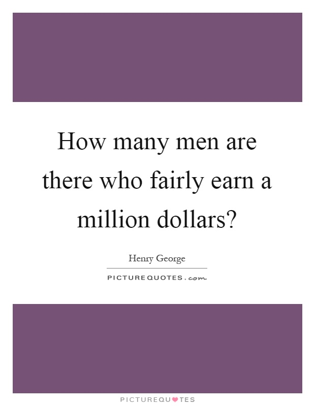 How many men are there who fairly earn a million dollars? Picture Quote #1
