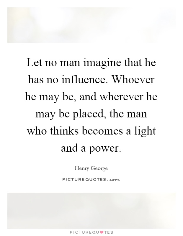 Let no man imagine that he has no influence. Whoever he may be, and wherever he may be placed, the man who thinks becomes a light and a power Picture Quote #1