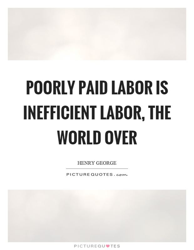 Poorly paid labor is inefficient labor, the world over Picture Quote #1