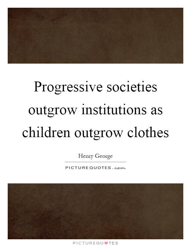 Progressive societies outgrow institutions as children outgrow clothes Picture Quote #1