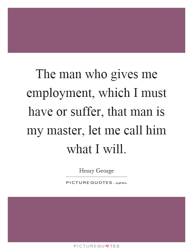 The man who gives me employment, which I must have or suffer, that man is my master, let me call him what I will Picture Quote #1