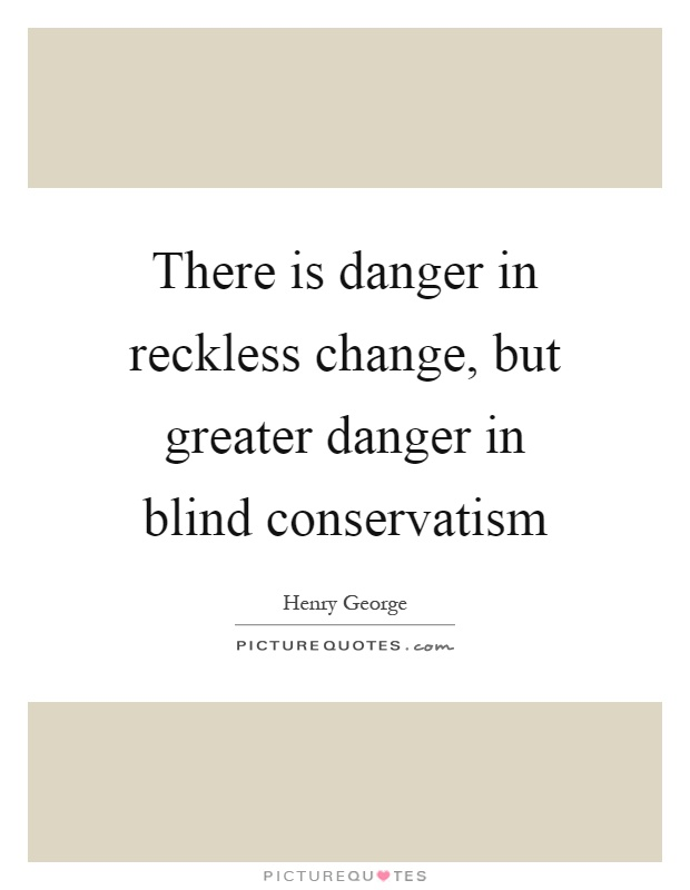 There is danger in reckless change, but greater danger in blind conservatism Picture Quote #1