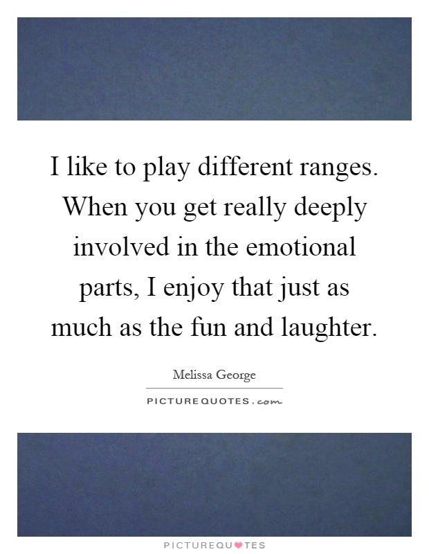 I like to play different ranges. When you get really deeply involved in the emotional parts, I enjoy that just as much as the fun and laughter Picture Quote #1