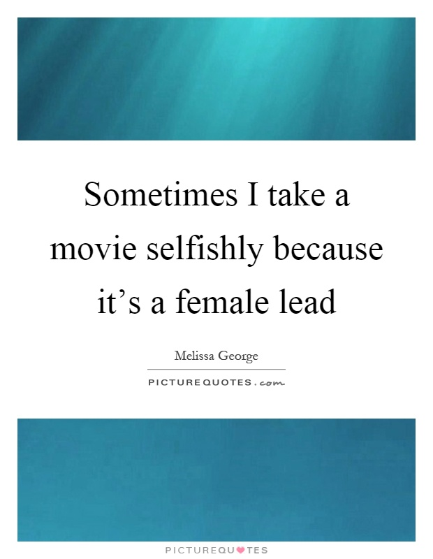 Sometimes I take a movie selfishly because it's a female lead Picture Quote #1