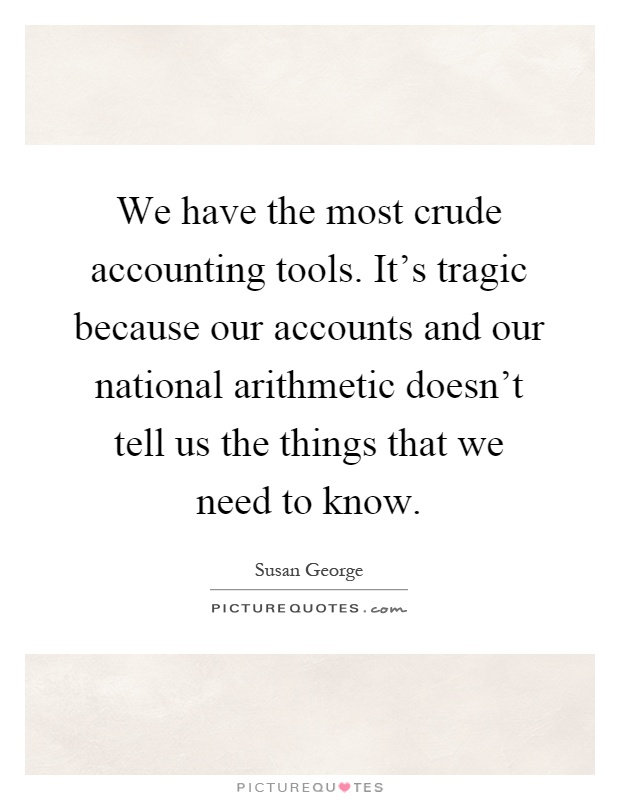 We have the most crude accounting tools. It's tragic because our accounts and our national arithmetic doesn't tell us the things that we need to know Picture Quote #1