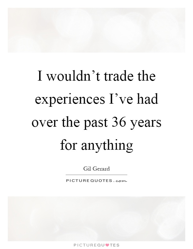 I wouldn't trade the experiences I've had over the past 36 years for anything Picture Quote #1