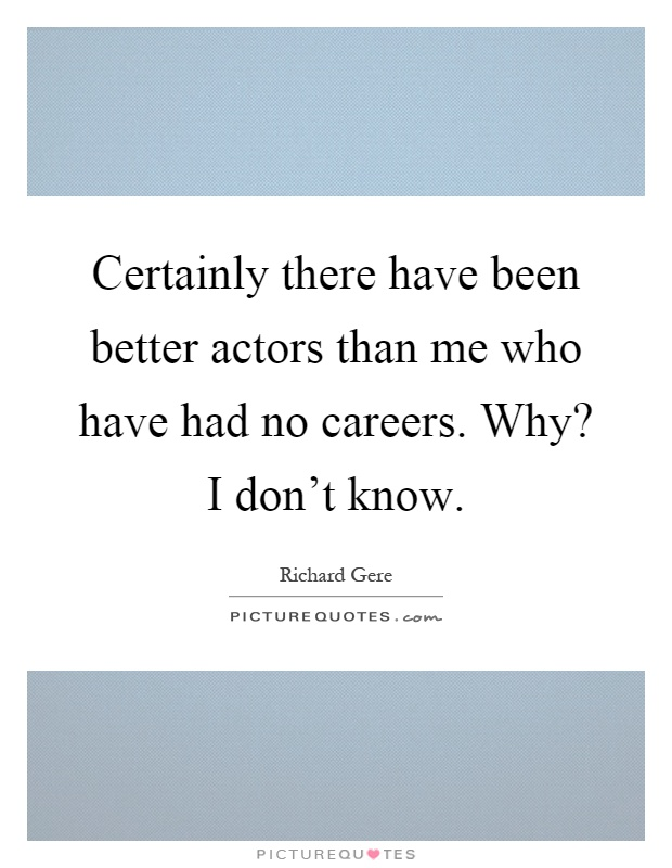 Certainly there have been better actors than me who have had no careers. Why? I don't know Picture Quote #1