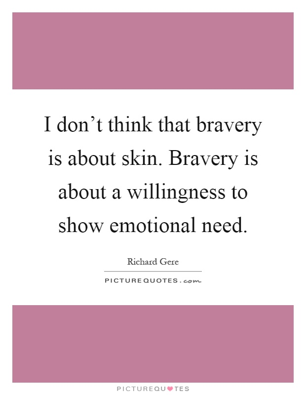 I don't think that bravery is about skin. Bravery is about a willingness to show emotional need Picture Quote #1