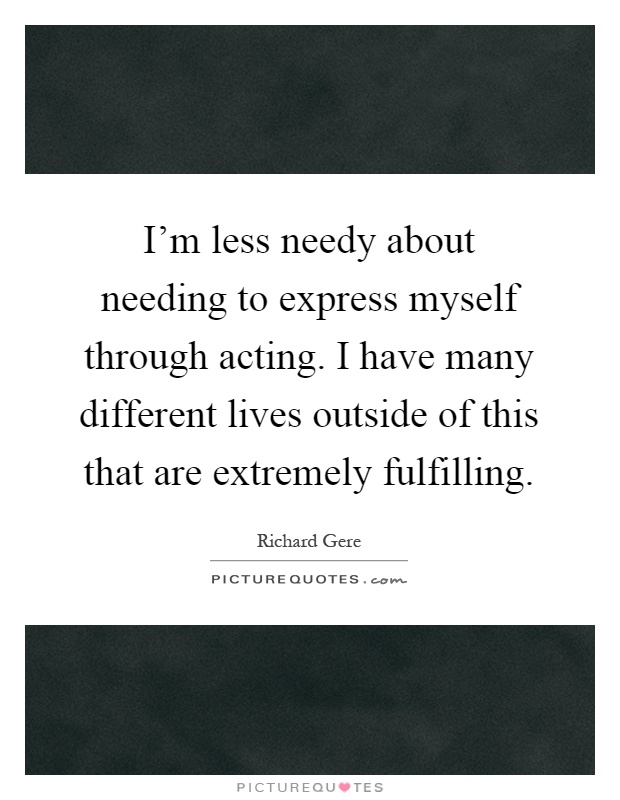 I'm less needy about needing to express myself through acting. I have many different lives outside of this that are extremely fulfilling Picture Quote #1