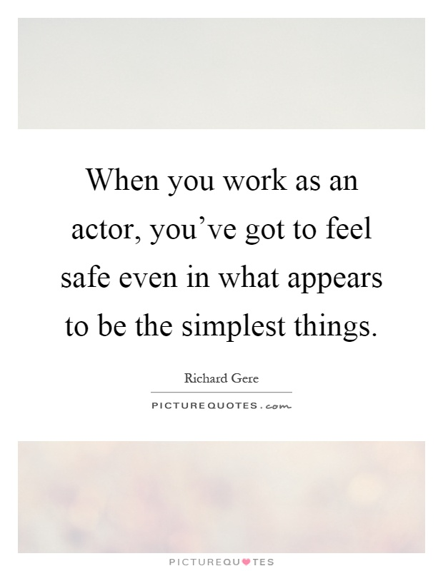 When you work as an actor, you've got to feel safe even in what appears to be the simplest things Picture Quote #1
