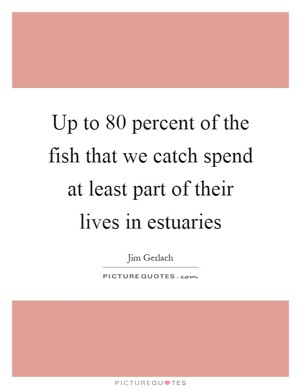 Up to 80 percent of the fish that we catch spend at least part of their lives in estuaries Picture Quote #1