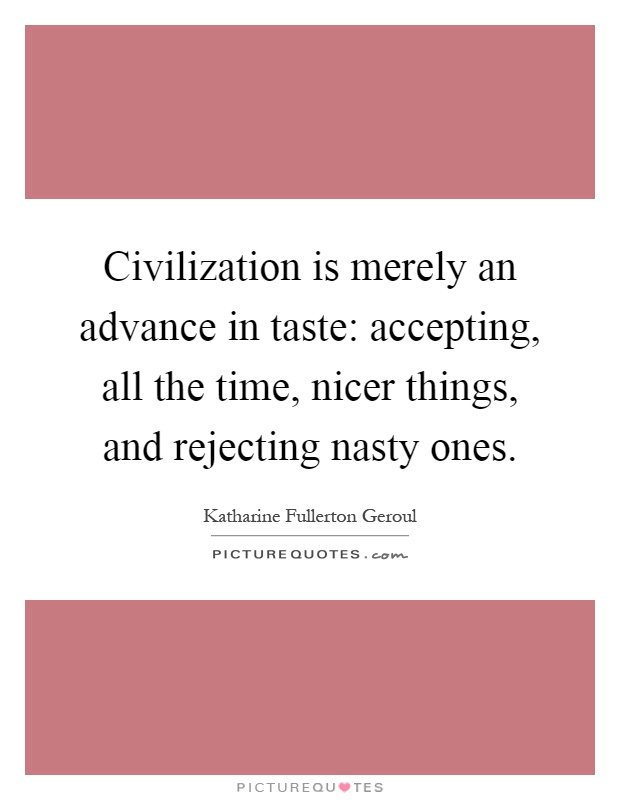 Civilization is merely an advance in taste: accepting, all the time, nicer things, and rejecting nasty ones Picture Quote #1