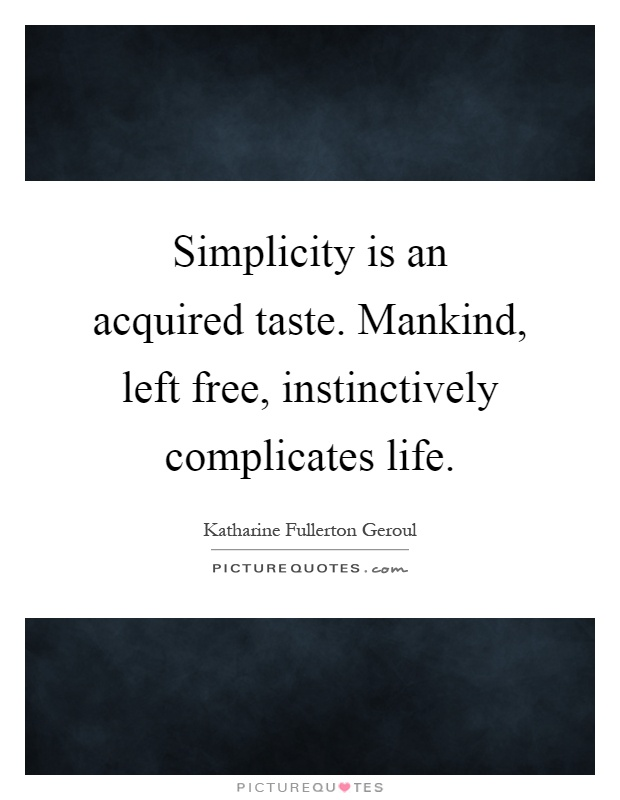 Simplicity is an acquired taste. Mankind, left free, instinctively complicates life Picture Quote #1