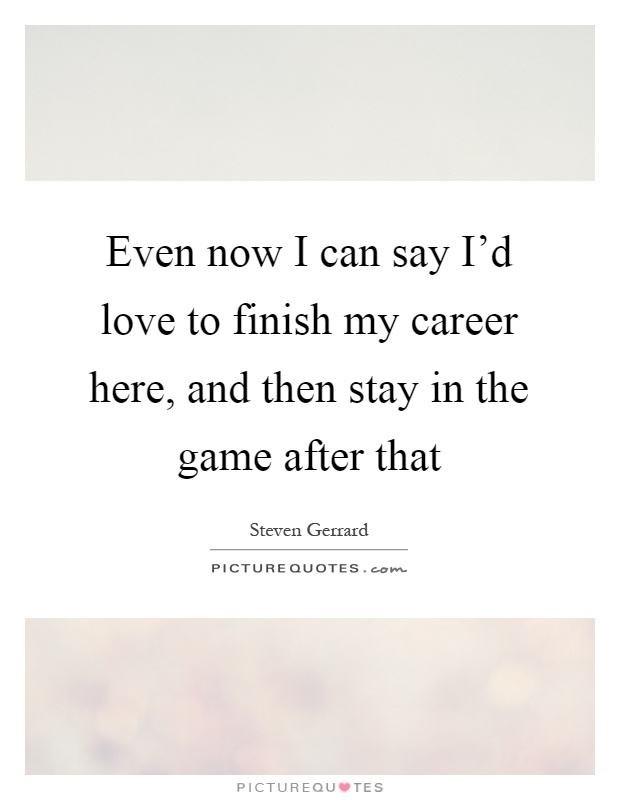 Even now I can say I'd love to finish my career here, and then stay in the game after that Picture Quote #1