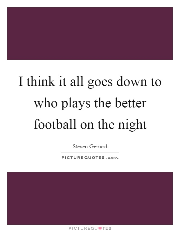 I think it all goes down to who plays the better football on the night Picture Quote #1