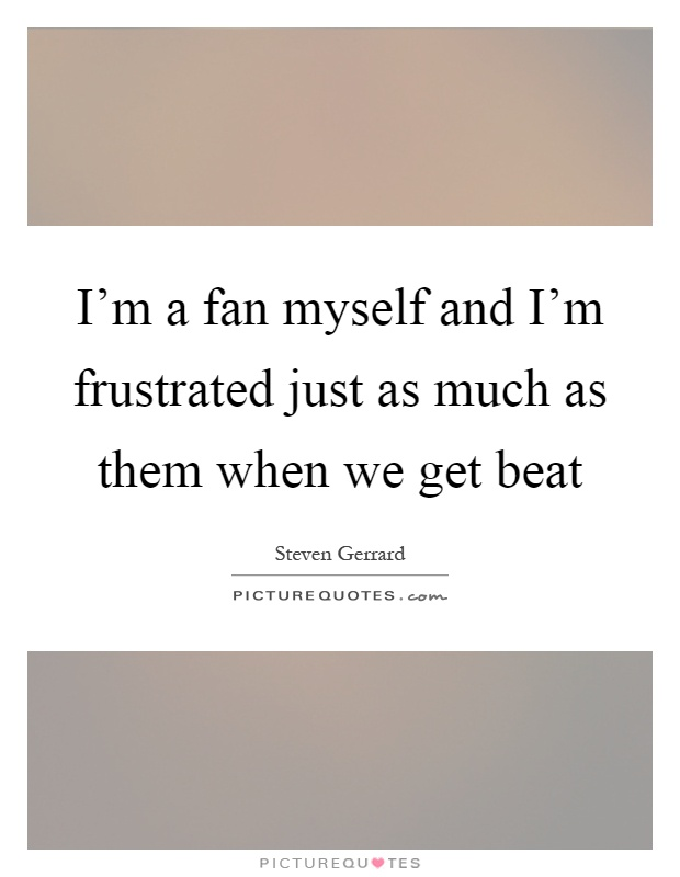 I'm a fan myself and I'm frustrated just as much as them ... Im Frustrated Quotes