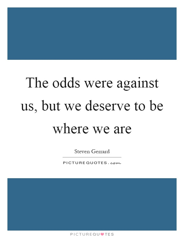 The odds were against us, but we deserve to be where we are Picture Quote #1