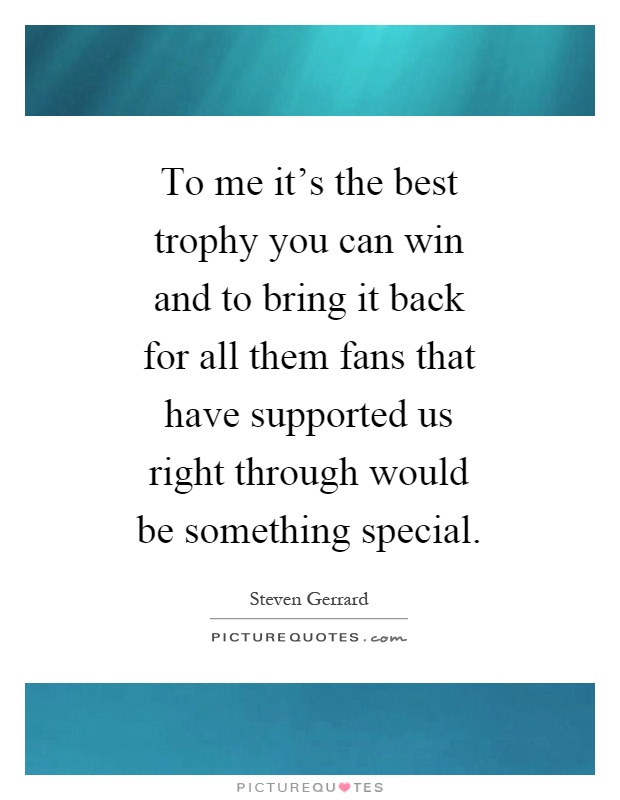 To me it's the best trophy you can win and to bring it back for all them fans that have supported us right through would be something special Picture Quote #1