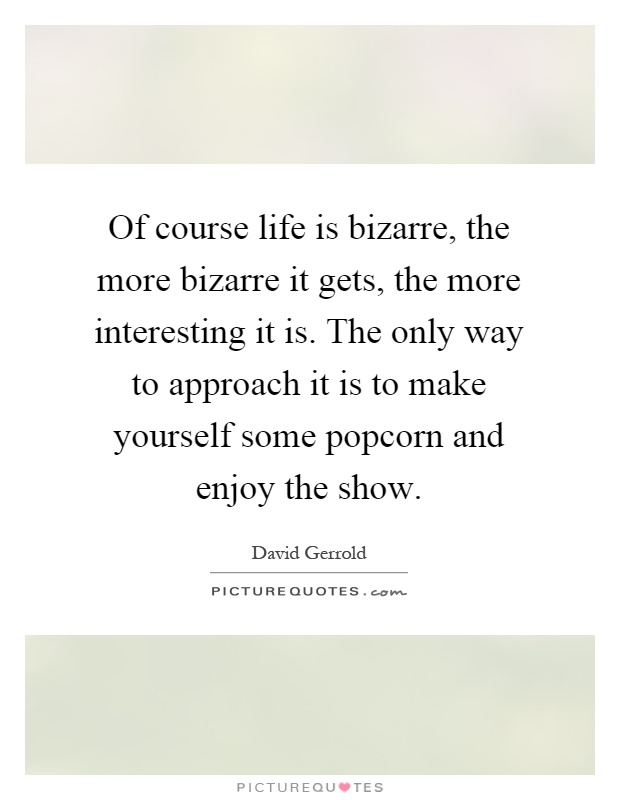 Of course life is bizarre, the more bizarre it gets, the more interesting it is. The only way to approach it is to make yourself some popcorn and enjoy the show Picture Quote #1