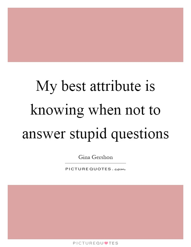My best attribute is knowing when not to answer stupid questions Picture Quote #1