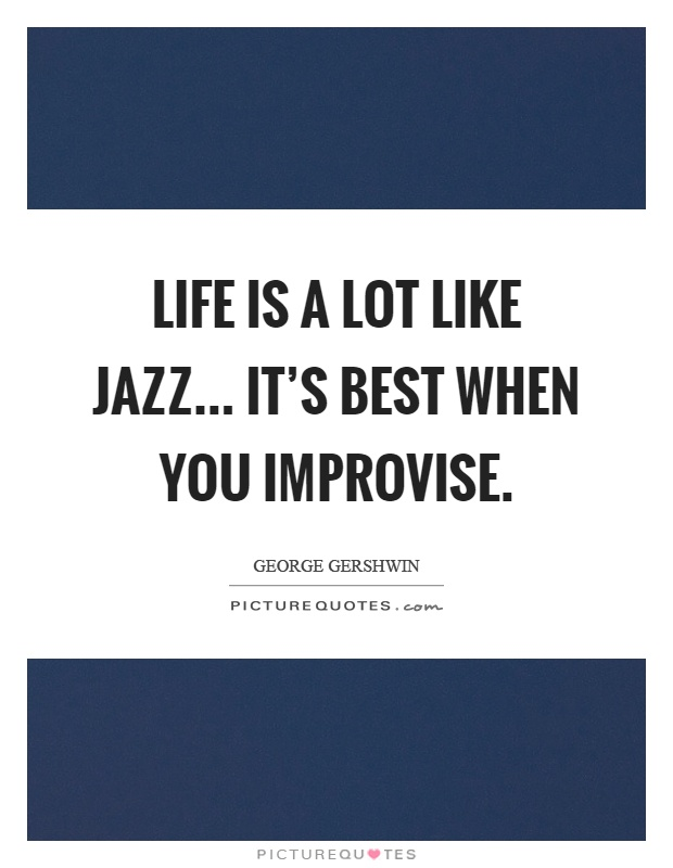 Life is a lot like jazz... it's best when you improvise Picture Quote #1
