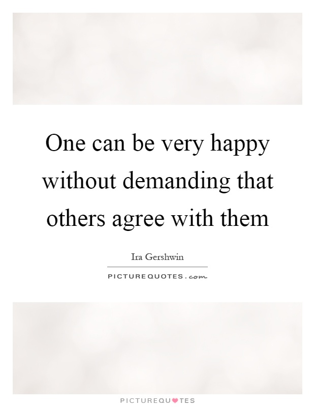 One can be very happy without demanding that others agree with them Picture Quote #1