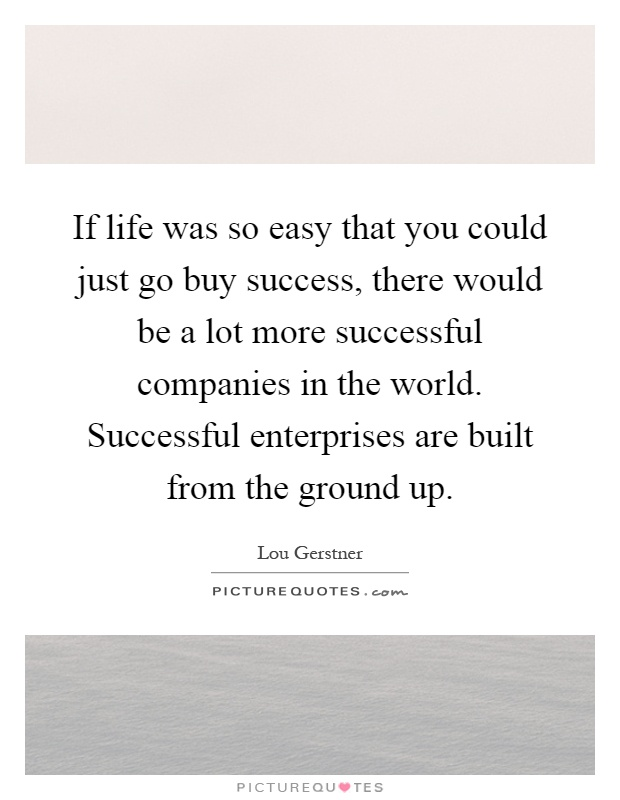 If life was so easy that you could just go buy success, there would be a lot more successful companies in the world. Successful enterprises are built from the ground up Picture Quote #1