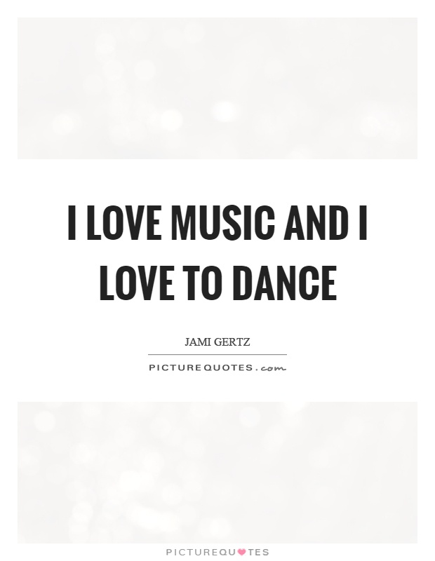 I love music and I love to dance Picture Quote #1
